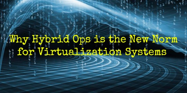 Why Hybrid Ops Is The New Norm For Virtualization Systems